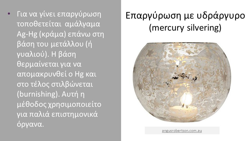 Επαργύρωση με υδράργυρο (mercury silvering) Για να γίνει επαργύρωση τοποθετείται αμάλγαμα Ag-Hg (κράμα) επάνω στη βάση του μετάλλου (ή γυαλιού). Η βάσ