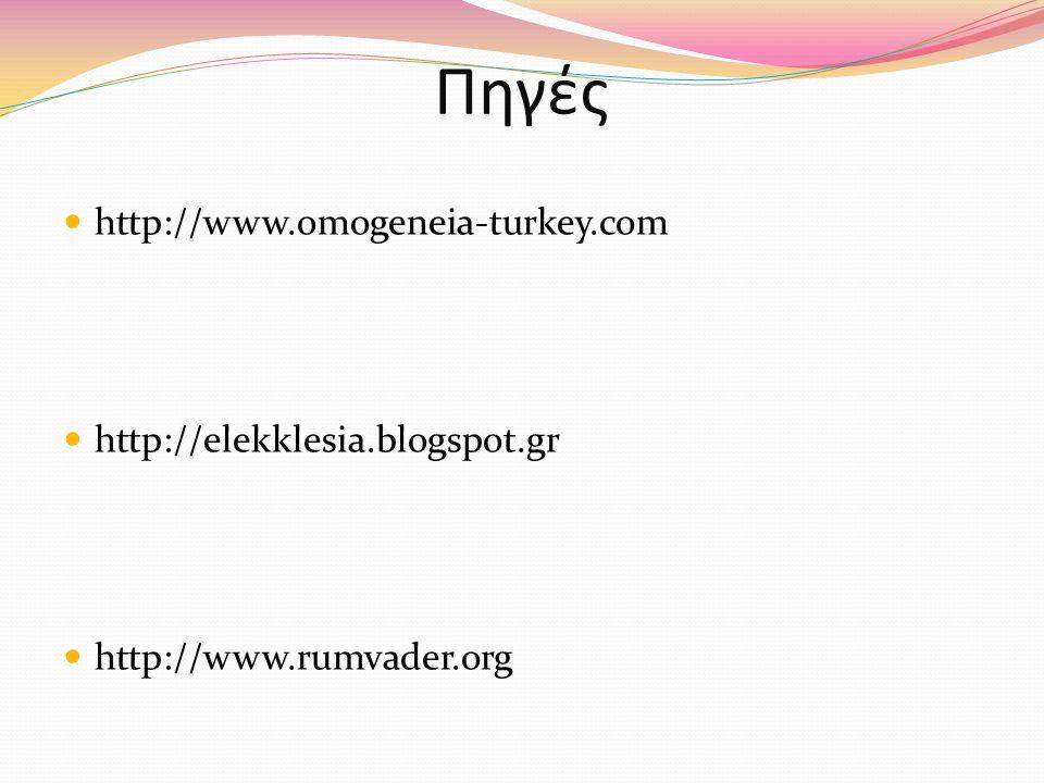 Πηγές http://www.omogeneia-turkey.com http://elekklesia.blogspot.gr http://www.rumvader.org