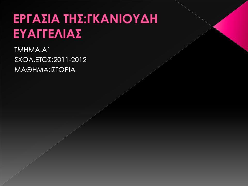 ΤΜΗΜΑ:A1 ΣΧΟΛ.ΕΤΟΣ:2011-2012 ΜΑΘΗΜΑ:ΙΣΤΟΡΙΑ