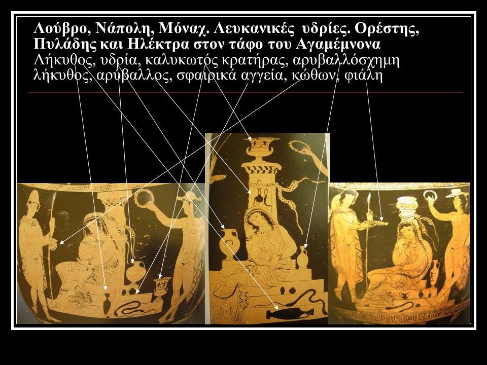 Λούβρο, Νάπολη, Μόναχ. Λευκανικές υδρίες. Ορέστης, Πυλάδης και Ηλέκτρα στον τάφο του Αγαμέμνονα Λήκυθος, υδρία, καλυκωτός κρατήρας, αρυβαλλόσχημη λήκυ