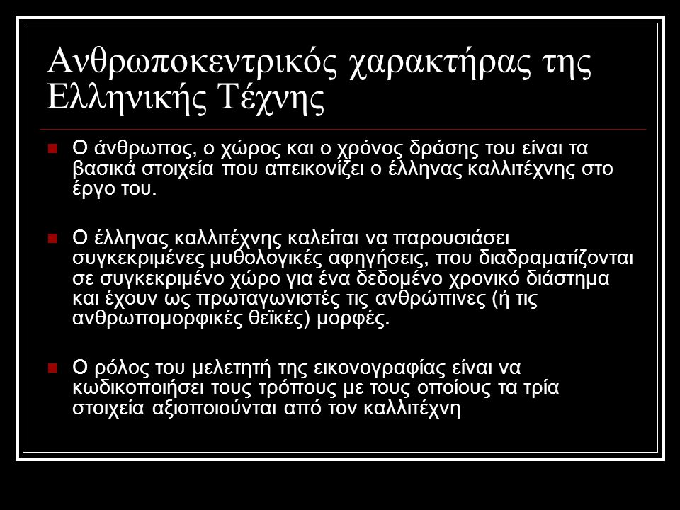 Ανθρωποκεντρικός χαρακτήρας της Ελληνικής Τέχνης Ο άνθρωπος, ο χώρος και ο χρόνος δράσης του είναι τα βασικά στοιχεία που απεικονίζει ο έλληνας καλλιτ
