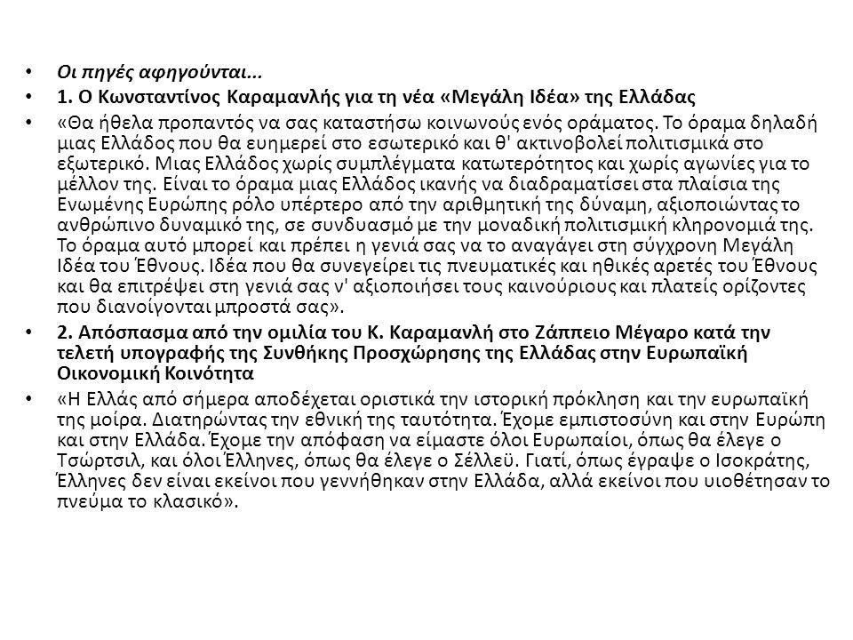 Οι πηγές αφηγούνται... 1. Ο Κωνσταντίνος Καραμανλής για τη νέα «Μεγάλη Ιδέα» της Ελλάδας «Θα ήθελα προπαντός να σας καταστήσω κοινωνούς ενός οράματος.