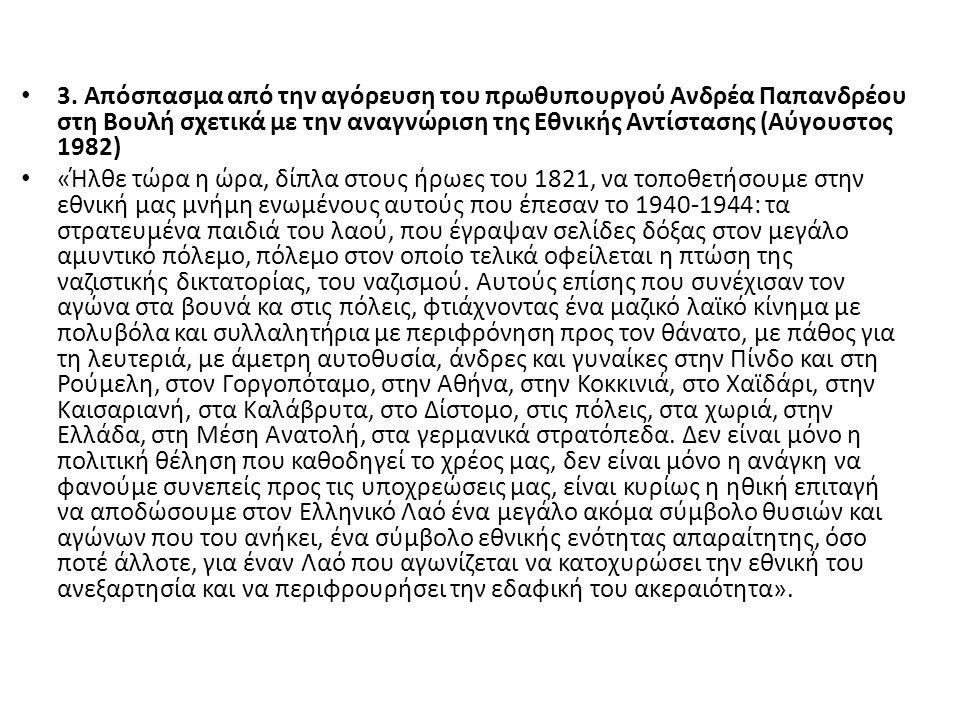 3. Απόσπασμα από την αγόρευση του πρωθυπουργού Ανδρέα Παπανδρέου στη Βουλή σχετικά με την αναγνώριση της Εθνικής Αντίστασης (Αύγουστος 1982) «Ήλθε τώρ