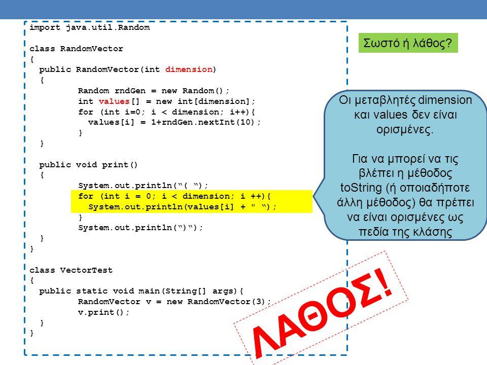 import java.util.Random class RandomVector { private int dimension=3; private int values[]; public RandomVector(int dimension) { Random rndGen = new Random(); int values[] = new int[dimension]; for (int i=0; i < dimension; i++){ values[i] = 1+rndGen.nextInt(10); } public void print() { System.out.println( ( ); for (int i = 0; i < dimension; i ++){ System.out.println(values[i] + ); } System.out.println( ) ); } class VectorTest { public static void main(String[] args){ RandomVector v = new RandomVector(3); v.print(); } Σωστό.