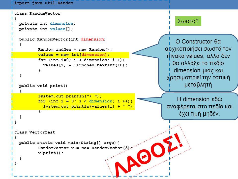 import java.util.Random class RandomVector { private int dimension; private int values[]; public RandomVector(int dimension) { Random rndGen = new Random(); this.dimension = dimension; values = new int[dimension]; for (int i=0; i < dimension; i++){ values[i] = 1+rndGen.nextInt(10); } public void print() { System.out.println( ( ); for (int i = 0; i < dimension; i ++){ System.out.println(values[i] + ); } class VectorTest { public static void main(String[] args){ RandomVector v = new RandomVector(3); v.print(); } Σωστό.