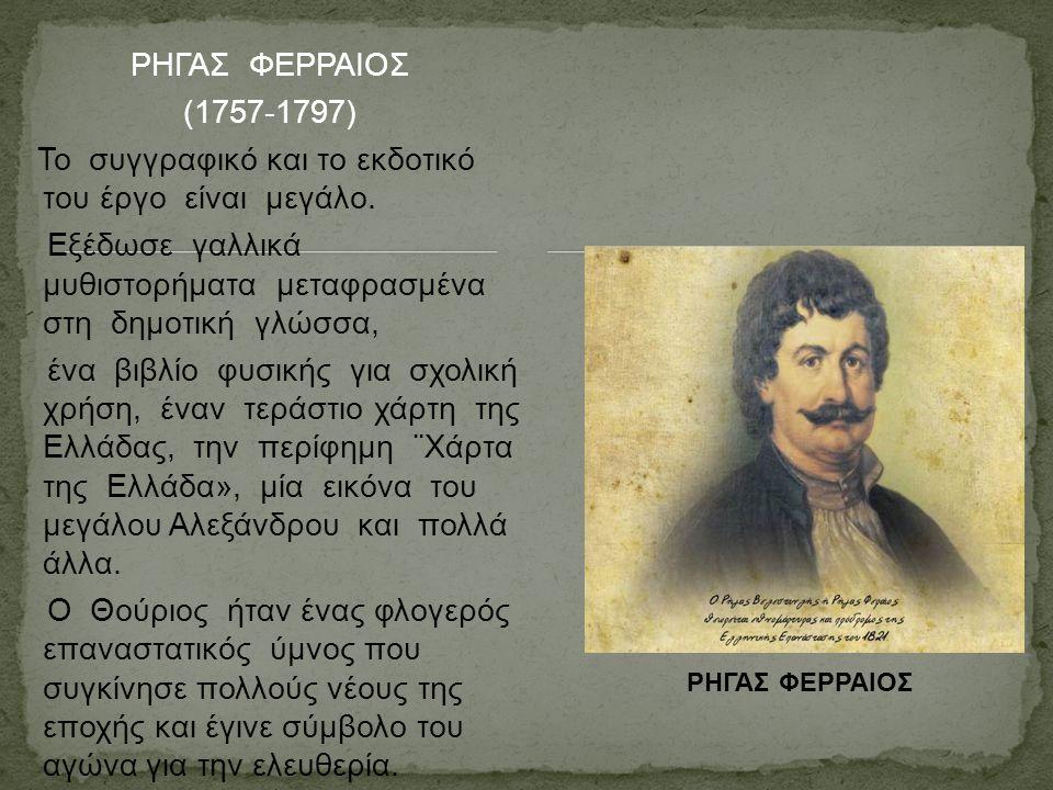 ΡΗΓΑΣ ΦΕΡΡΑΙΟΣ (1757-1797) Το συγγραφικό και το εκδοτικό του έργο είναι μεγάλο. Εξέδωσε γαλλικά μυθιστορήματα μεταφρασμένα στη δημοτική γλώσσα, ένα βι