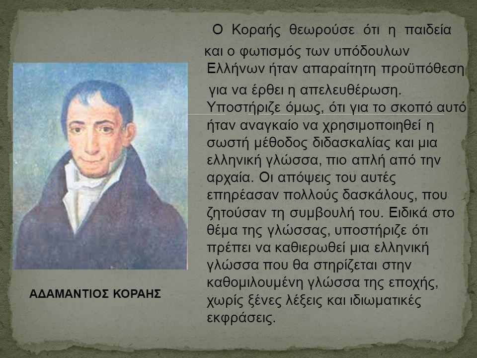 Ο Κοραής θεωρούσε ότι η παιδεία και ο φωτισμός των υπόδουλων Ελλήνων ήταν απαραίτητη προϋπόθεση για να έρθει η απελευθέρωση. Υποστήριζε όμως, ότι για