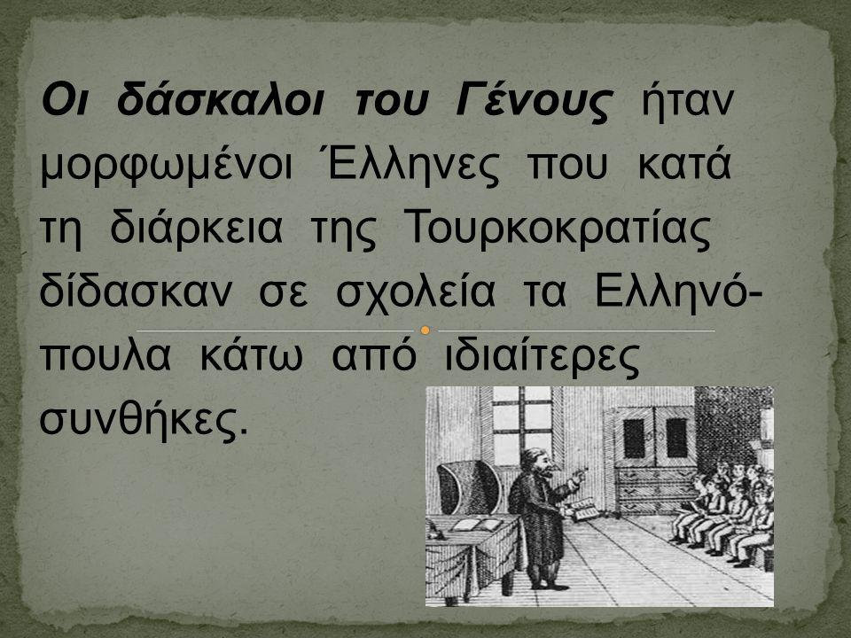Οι δάσκαλοι του Γένους ήταν μορφωμένοι Έλληνες που κατά τη διάρκεια της Τουρκοκρατίας δίδασκαν σε σχολεία τα Ελληνό- πουλα κάτω από ιδιαίτερες συνθήκε