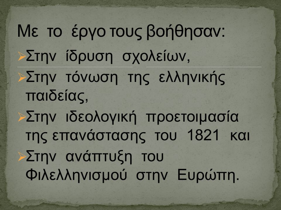  Στην ίδρυση σχολείων,  Στην τόνωση της ελληνικής παιδείας,  Στην ιδεολογική προετοιμασία της επανάστασης του 1821 και  Στην ανάπτυξη του Φιλελλην