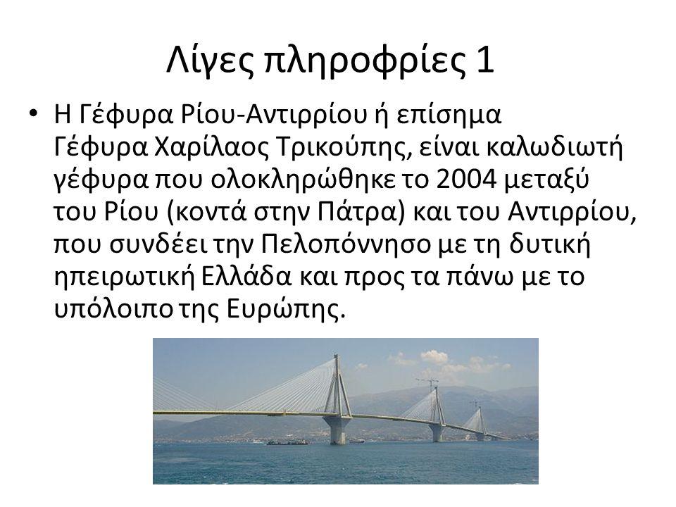 Λίγες πληροφρίες 1 Η Γέφυρα Ρίου-Αντιρρίου ή επίσημα Γέφυρα Χαρίλαος Τρικούπης, είναι καλωδιωτή γέφυρα που ολοκληρώθηκε το 2004 μεταξύ του Ρίου (κοντά στην Πάτρα) και του Αντιρρίου, που συνδέει την Πελοπόννησο με τη δυτική ηπειρωτική Ελλάδα και προς τα πάνω με το υπόλοιπο της Ευρώπης.