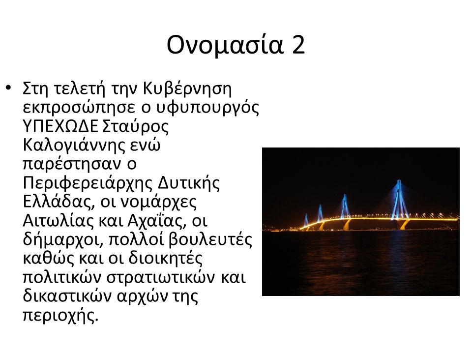 Ονομασία 2 Στη τελετή την Κυβέρνηση εκπροσώπησε ο υφυπουργός ΥΠΕΧΩΔΕ Σταύρος Καλογιάννης ενώ παρέστησαν ο Περιφερειάρχης Δυτικής Ελλάδας, οι νομάρχες Αιτωλίας και Αχαΐας, οι δήμαρχοι, πολλοί βουλευτές καθώς και οι διοικητές πολιτικών στρατιωτικών και δικαστικών αρχών της περιοχής.