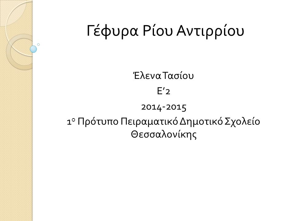 Γέφυρα Ρίου Αντιρρίου Έλενα Τασίου Ε '2 2014-2015 1 ο Πρότυπο Πειραματικό Δημοτικό Σχολείο Θεσσαλονίκης