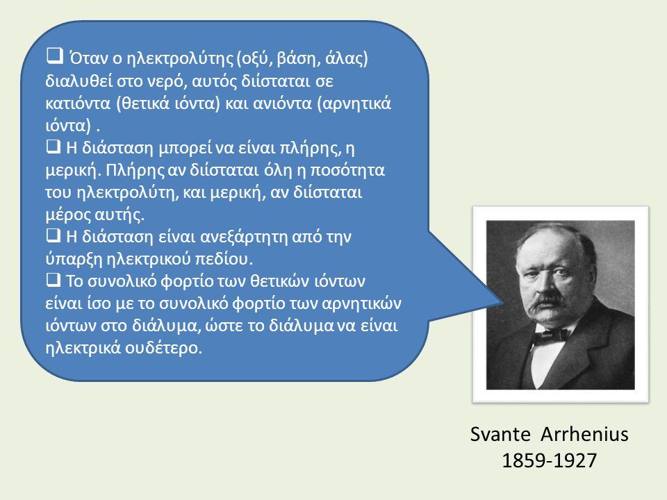 Svante Arrhenius 1859-1927  Όταν ο ηλεκτρολύτης (οξύ, βάση, άλας) διαλυθεί στο νερό, αυτός διίσταται σε κατιόντα (θετικά ιόντα) και ανιόντα (αρνητικά ιόντα).