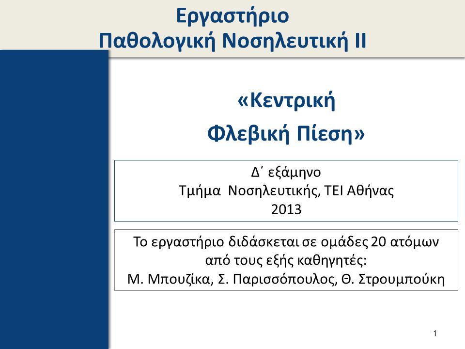 Εργαστήριο Παθολογική Νοσηλευτική ΙΙ «Κεντρική Φλεβική Πίεση» Δ΄ εξάμηνο Τμήμα Νοσηλευτικής, ΤΕΙ Αθήνας 2013 Το εργαστήριο διδάσκεται σε ομάδες 20 ατό
