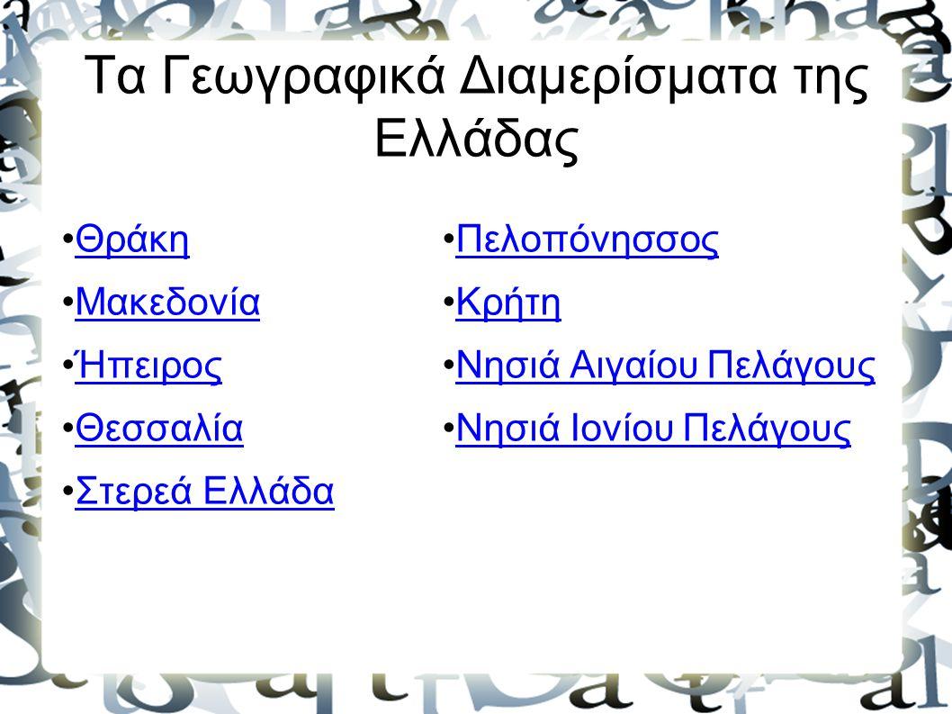 Τα Γεωγραφικά Διαμερίσματα της Ελλάδας Θράκη Μακεδονία Ήπειρος Θεσσαλία Στερεά Ελλάδα Πελοπόνησσος Κρήτη Νησιά Αιγαίου Πελάγους Νησιά Ιονίου Πελάγους