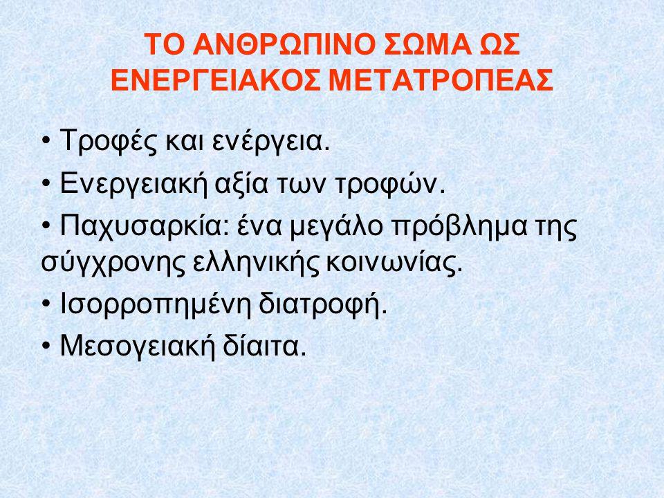 ΤΟ ΑΝΘΡΩΠΙΝΟ ΣΩΜΑ ΩΣ ΕΝΕΡΓΕΙΑΚΟΣ ΜΕΤΑΤΡΟΠΕΑΣ Τροφές και ενέργεια. Ενεργειακή αξία των τροφών. Παχυσαρκία: ένα μεγάλο πρόβλημα της σύγχρονης ελληνικής