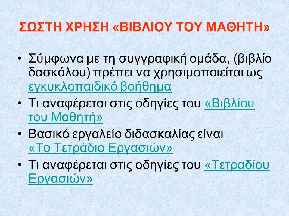ΣΩΣΤΗ ΧΡΗΣΗ «ΒΙΒΛΙΟΥ ΤΟΥ ΜΑΘΗΤΗ» Σύμφωνα με τη συγγραφική ομάδα, (βιβλίο δασκάλου) πρέπει να χρησιμοποιείται ως εγκυκλοπαιδικό βοήθημα εγκυκλοπαιδικό
