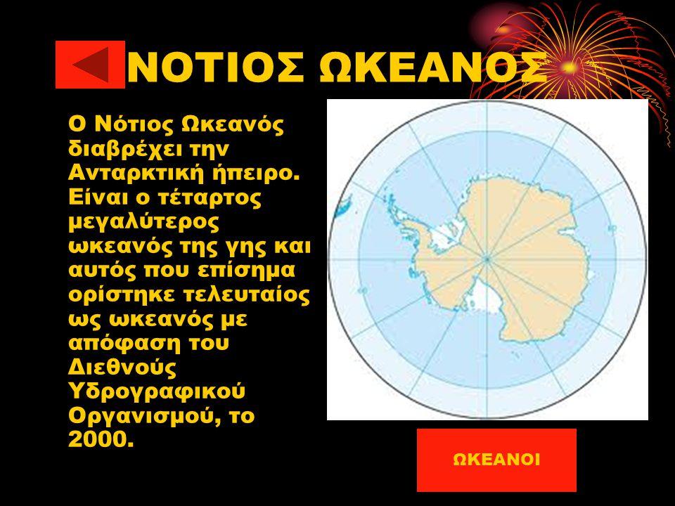 ΝΟΤΙΟΣ ΩΚΕΑΝΟΣ Ο Νότιος Ωκεανός διαβρέχει την Ανταρκτική ήπειρο. Είναι ο τέταρτος μεγαλύτερος ωκεανός της γης και αυτός που επίσημα ορίστηκε τελευταίο