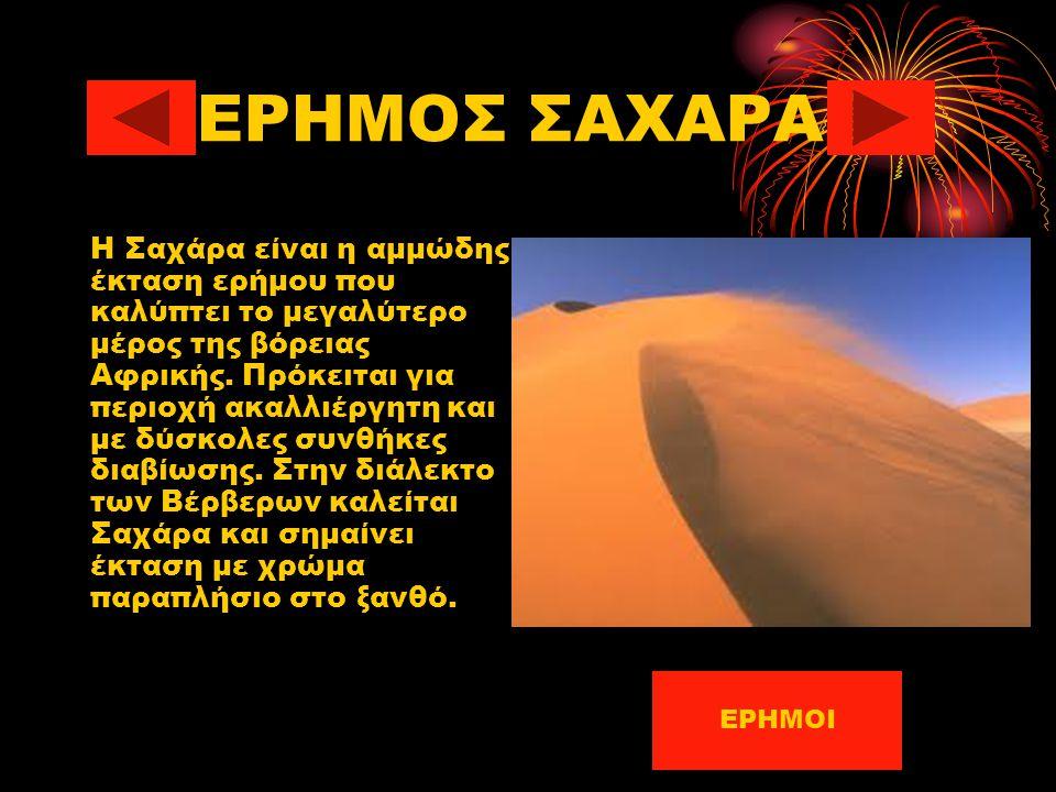 ΕΡΗΜΟΣ ΣΑΧΑΡΑ Η Σαχάρα είναι η αμμώδης έκταση ερήμου που καλύπτει το μεγαλύτερο μέρος της βόρειας Αφρικής. Πρόκειται για περιοχή ακαλλιέργητη και με δ