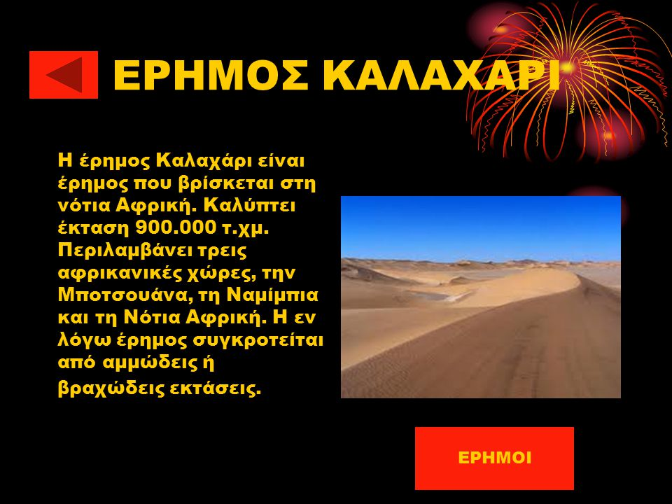 ΕΡΗΜΟΣ ΚΑΛΑΧΑΡΙ H έρημος Καλαχάρι είναι έρημος που βρίσκεται στη νότια Αφρική. Καλύπτει έκταση 900.000 τ.χμ. Περιλαμβάνει τρεις αφρικανικές χώρες, την