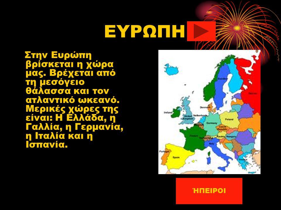 ΕΥΡΩΠΗ Στην Ευρώπη βρίσκεται η χώρα μας. Βρέχεται από τη μεσόγειο θάλασσα και τον ατλαντικό ωκεανό. Μερικές χώρες της είναι: Η Ελλάδα, η Γαλλία, η Γερ