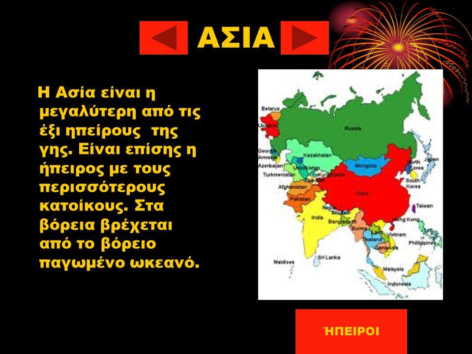 ΑΣΙΑ Η Ασία είναι η μεγαλύτερη από τις έξι ηπείρους της γης. Είναι επίσης η ήπειρος με τους περισσότερους κατοίκους. Στα βόρεια βρέχεται από το βόρειο