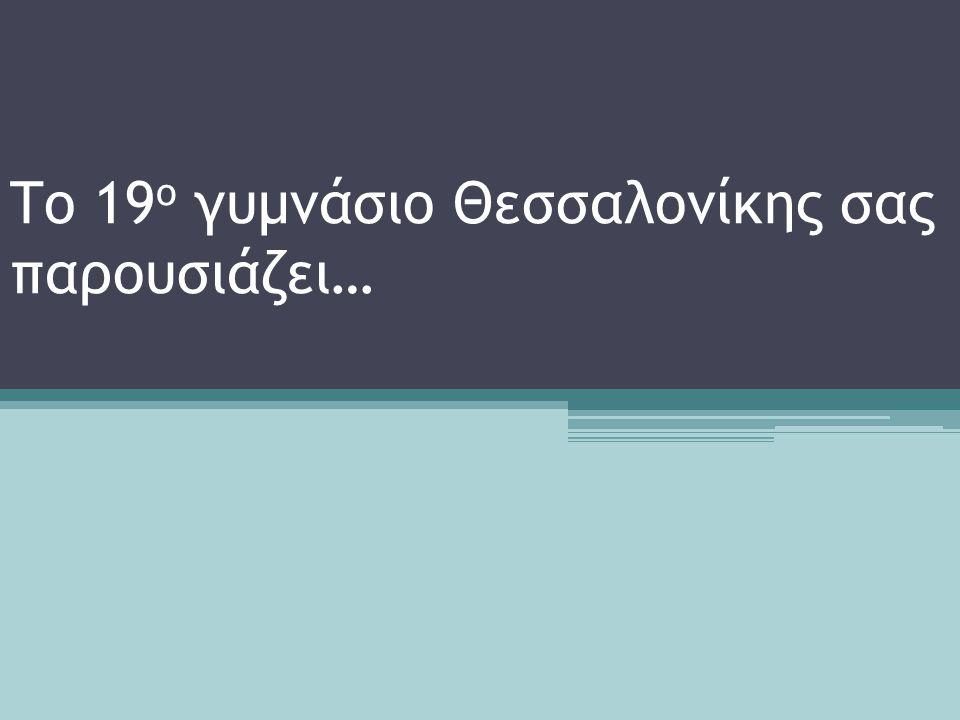 Το 19 ο γυμνάσιο Θεσσαλονίκης σας παρουσιάζει…