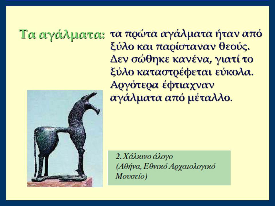 Τα αγάλματα: τα πρώτα αγάλματα ήταν από ξύλο και παρίσταναν θεούς. Δεν σώθηκε κανένα, γιατί το ξύλο καταστρέφεται εύκολα. Αργότερα έφτιαχναν αγάλματα