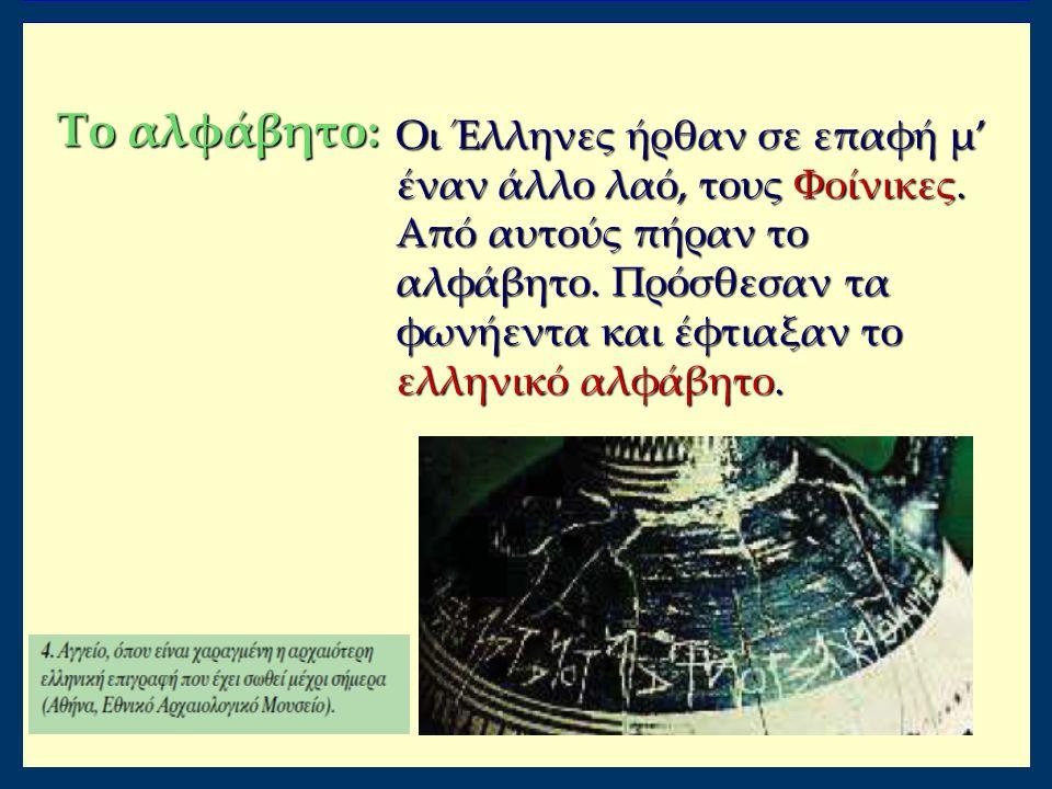 Το αλφάβητο: Οι Έλληνες ήρθαν σε επαφή μ' έναν άλλο λαό, τους Φοίνικες. Από αυτούς πήραν το αλφάβητο. Πρόσθεσαν τα φωνήεντα και έφτιαξαν το ελληνικό α