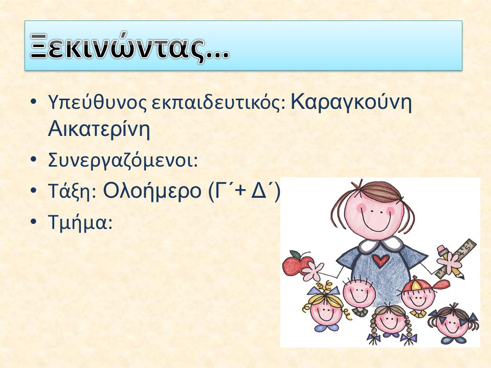 Υπεύθυνος εκπαιδευτικός: Καραγκούνη Αικατερίνη Συνεργαζόμενοι: Τάξη: Ολοήμερο (Γ΄+ Δ΄) Τμήμα: