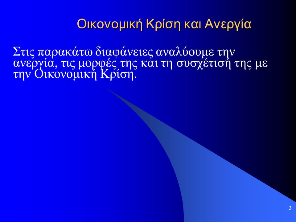 3 Οικονομική Κρίση και Ανεργία Στις παρακάτω διαφάνειες αναλύουμε την ανεργία, τις μορφές της και τη συσχέτισή της με την Οικονομική Κρίση.