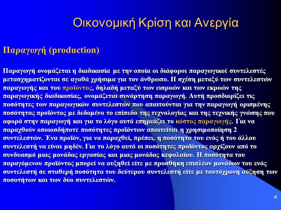 6 Οικονομική Κρίση και Ανεργία Παραγωγή (production) Παραγωγή ονομάζεται η διαδικασία με την οποία οι διάφοροι παραγωγικοί συντελεστές μετασχηματίζοντ
