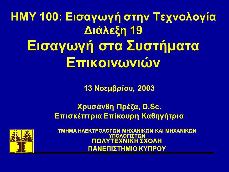 ΗΜΥ 100: Εισαγωγή στην Τεχνολογία Διάλεξη 19 Εισαγωγή στα Συστήματα Επικοινωνιών TΜΗΜΑ ΗΛΕΚΤΡΟΛΟΓΩΝ ΜΗΧΑΝΙΚΩΝ ΚΑΙ ΜΗΧΑΝΙΚΩΝ ΥΠΟΛΟΓΙΣΤΩΝ ΠΟΛΥΤΕΧΝΙΚΗ ΣΧΟΛΗ ΠΑΝΕΠΙΣΤΗΜΙΟ ΚΥΠΡΟΥ 13 Νοεμβρίου, 2003 Χρυσάνθη Πρέζα, D.Sc.