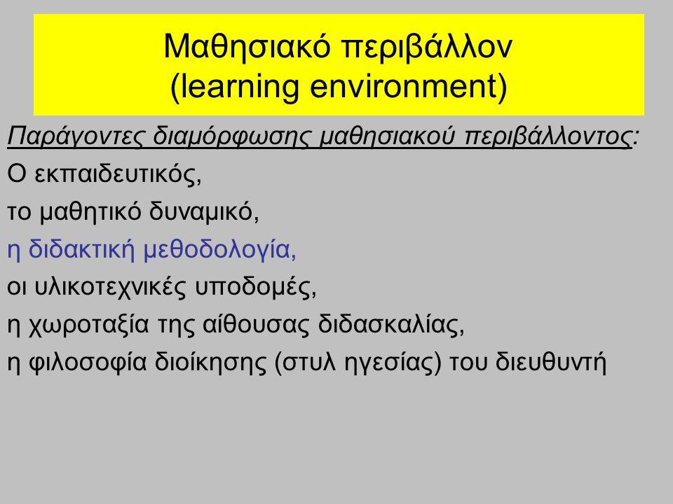 Μαθησιακό περιβάλλον (learning environment) Παράγοντες διαμόρφωσης μαθησιακού περιβάλλοντος: Ο εκπαιδευτικός, το μαθητικό δυναμικό, η διδακτική μεθοδολογία, οι υλικοτεχνικές υποδομές, η χωροταξία της αίθουσας διδασκαλίας, η φιλοσοφία διοίκησης (στυλ ηγεσίας) του διευθυντή