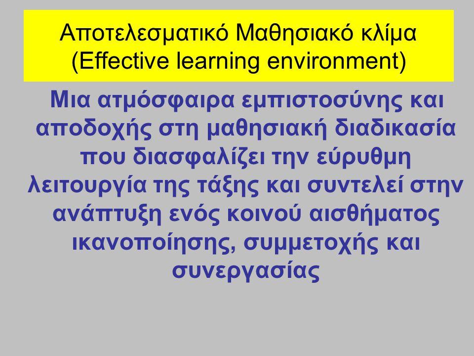 Αποτελεσματικό Μαθησιακό κλίμα (Effective learning environment) Μια ατμόσφαιρα εμπιστοσύνης και αποδοχής στη μαθησιακή διαδικασία που διασφαλίζει την εύρυθμη λειτουργία της τάξης και συντελεί στην ανάπτυξη ενός κοινού αισθήματος ικανοποίησης, συμμετοχής και συνεργασίας