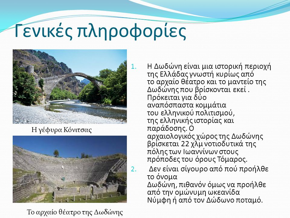 Γενικές πληροφορίες 1. Η Δωδώνη είναι μια ιστορική περιοχή της Ελλάδας γνωστή κυρίως από το αρχαίο θέατρο και το μαντείο της Δωδώνης που βρίσκονται εκ