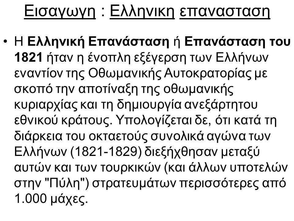 Εισαγωγη : Ελληνικη επανασταση Η Ελληνική Επανάσταση ή Επανάσταση του 1821 ήταν η ένοπλη εξέγερση των Ελλήνων εναντίον της Οθωμανικής Αυτοκρατορίας με