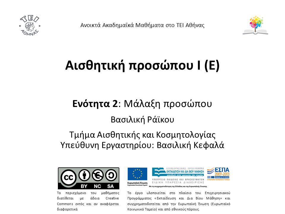 Αισθητική προσώπου Ι (Ε) Ενότητα 2: Μάλαξη προσώπου Βασιλική Ράϊκου Τμήμα Αισθητικής και Κοσμητολογίας Υπεύθυνη Εργαστηρίου: Βασιλική Κεφαλά Ανοικτά Ακαδημαϊκά Μαθήματα στο ΤΕΙ Αθήνας Το περιεχόμενο του μαθήματος διατίθεται με άδεια Creative Commons εκτός και αν αναφέρεται διαφορετικά Το έργο υλοποιείται στο πλαίσιο του Επιχειρησιακού Προγράμματος «Εκπαίδευση και Δια Βίου Μάθηση» και συγχρηματοδοτείται από την Ευρωπαϊκή Ένωση (Ευρωπαϊκό Κοινωνικό Ταμείο) και από εθνικούς πόρους.