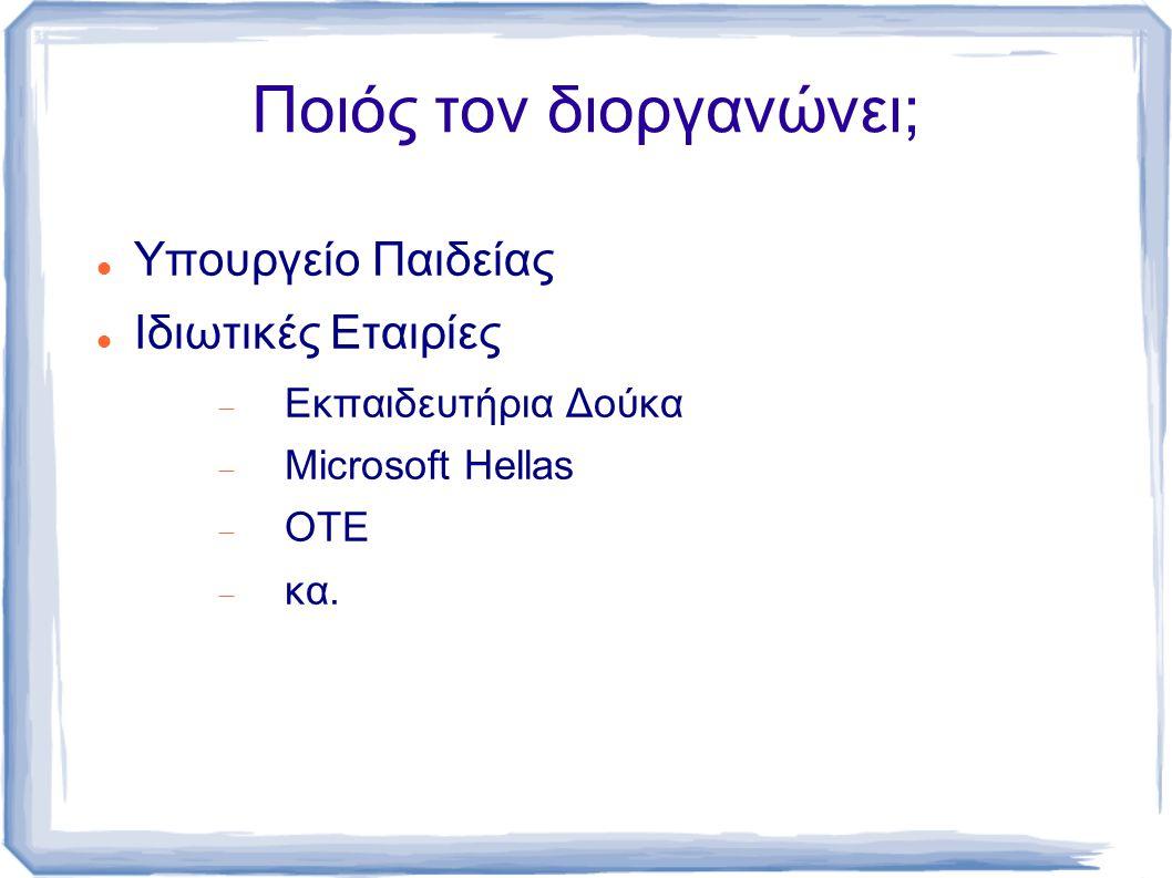 Ποιός τον διοργανώνει; Υπουργείο Παιδείας Ιδιωτικές Εταιρίες  Εκπαιδευτήρια Δούκα  Microsoft Hellas  ΟΤΕ  κα.