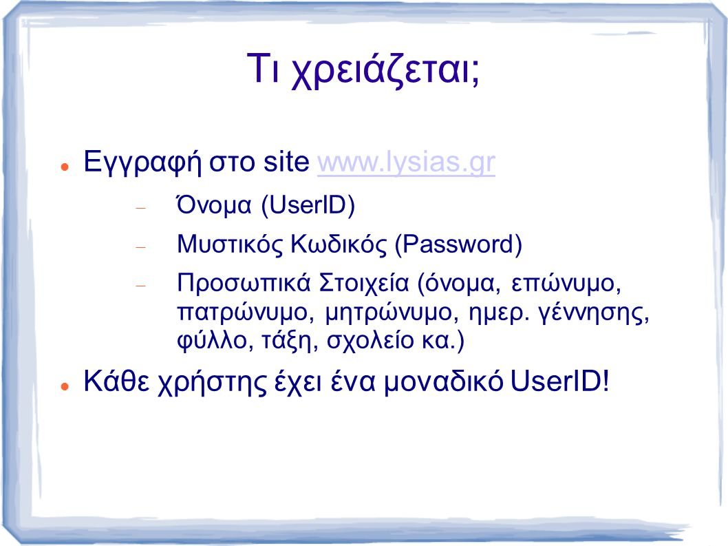 Τι χρειάζεται; Εγγραφή στο site www.lysias.grwww.lysias.gr  Όνομα (UserID)  Μυστικός Κωδικός (Password)  Προσωπικά Στοιχεία (όνομα, επώνυμο, πατρώνυμο, μητρώνυμο, ημερ.