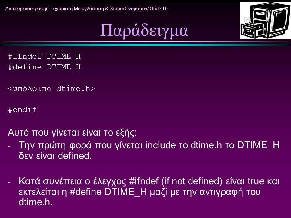 Αντικειμενοστραφής Ξεχωριστή Μεταγλώττιση & Χώροι Ονομάτων/ Slide 10 Παράδειγμα #ifndef DTIME_H #define DTIME_H #endif Αυτό που γίνεται είναι το εξής: - Την πρώτη φορά που γίνεται include το dtime.h το DTIME_H δεν είναι defined.
