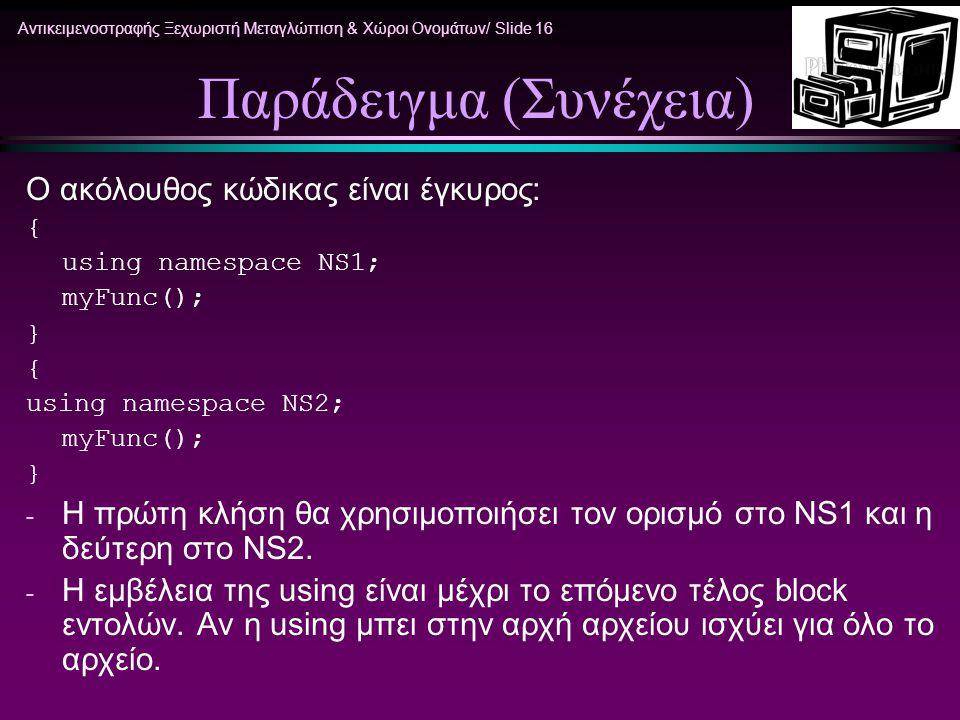 Αντικειμενοστραφής Ξεχωριστή Μεταγλώττιση & Χώροι Ονομάτων/ Slide 16 Παράδειγμα (Συνέχεια) Ο ακόλουθος κώδικας είναι έγκυρος: { using namespace NS1; myFunc(); } { using namespace NS2; myFunc(); } - H πρώτη κλήση θα χρησιμοποιήσει τον ορισμό στο NS1 και η δεύτερη στο NS2.