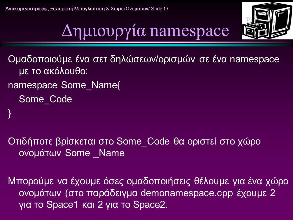 Αντικειμενοστραφής Ξεχωριστή Μεταγλώττιση & Χώροι Ονομάτων/ Slide 17 Δημιουργία namespace Ομαδοποιούμε ένα σετ δηλώσεων/ορισμών σε ένα namespace με το ακόλουθο: namespace Some_Name{ Some_Code } Oτιδήποτε βρίσκεται στο Some_Code θα οριστεί στο χώρο ονομάτων Some _Name Μπορούμε να έχουμε όσες ομαδοποιήσεις θέλουμε για ένα χώρο ονομάτων (στο παράδειγμα demonamespace.cpp έχουμε 2 για το Space1 και 2 για το Space2.