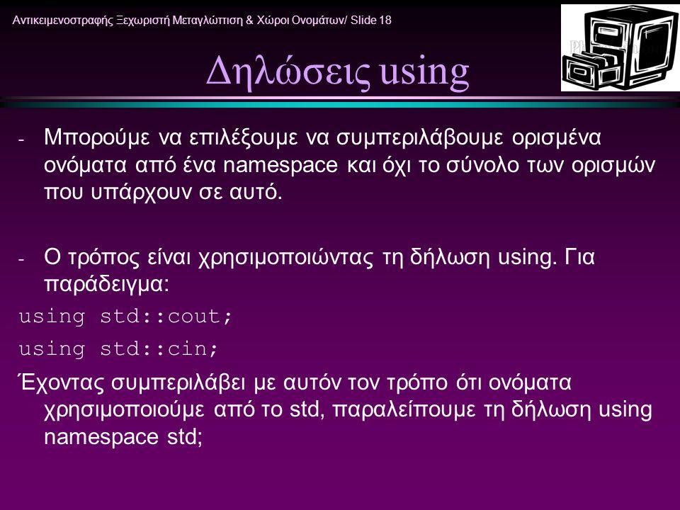 Αντικειμενοστραφής Ξεχωριστή Μεταγλώττιση & Χώροι Ονομάτων/ Slide 18 Δηλώσεις using - Μπορούμε να επιλέξουμε να συμπεριλάβουμε ορισμένα ονόματα από έν