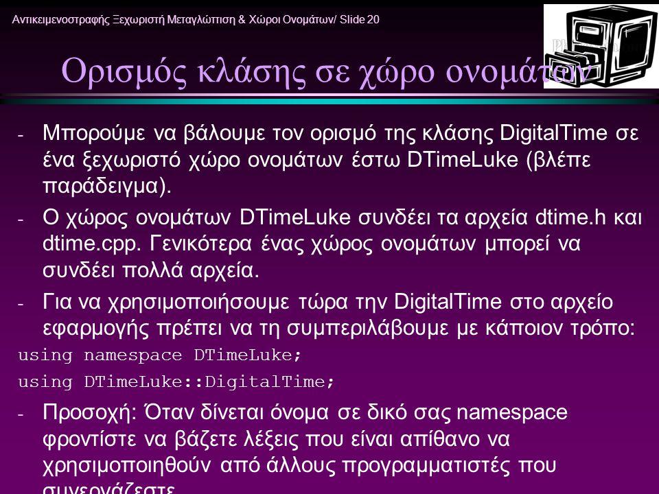 Αντικειμενοστραφής Ξεχωριστή Μεταγλώττιση & Χώροι Ονομάτων/ Slide 20 Ορισμός κλάσης σε χώρο ονομάτων - Μπορούμε να βάλουμε τον ορισμό της κλάσης DigitalTime σε ένα ξεχωριστό χώρο ονομάτων έστω DTimeLuke (βλέπε παράδειγμα).