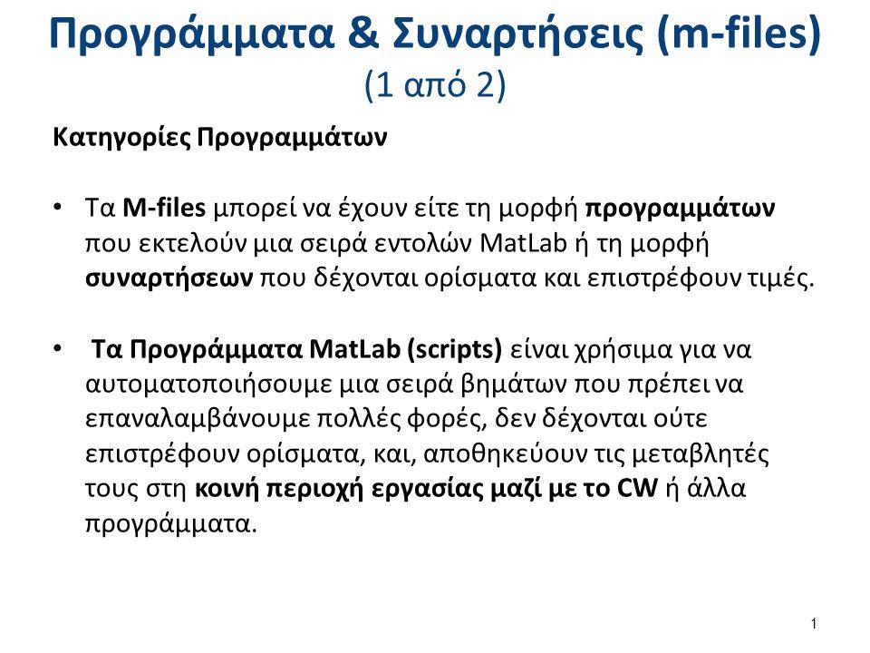 Προγράμματα & Συναρτήσεις (m-files) (1 από 2) Κατηγορίες Προγραμμάτων Τα M-files μπορεί να έχουν είτε τη μορφή προγραμμάτων που εκτελούν μια σειρά εντολών MatLab ή τη μορφή συναρτήσεων που δέχονται ορίσματα και επιστρέφουν τιμές.