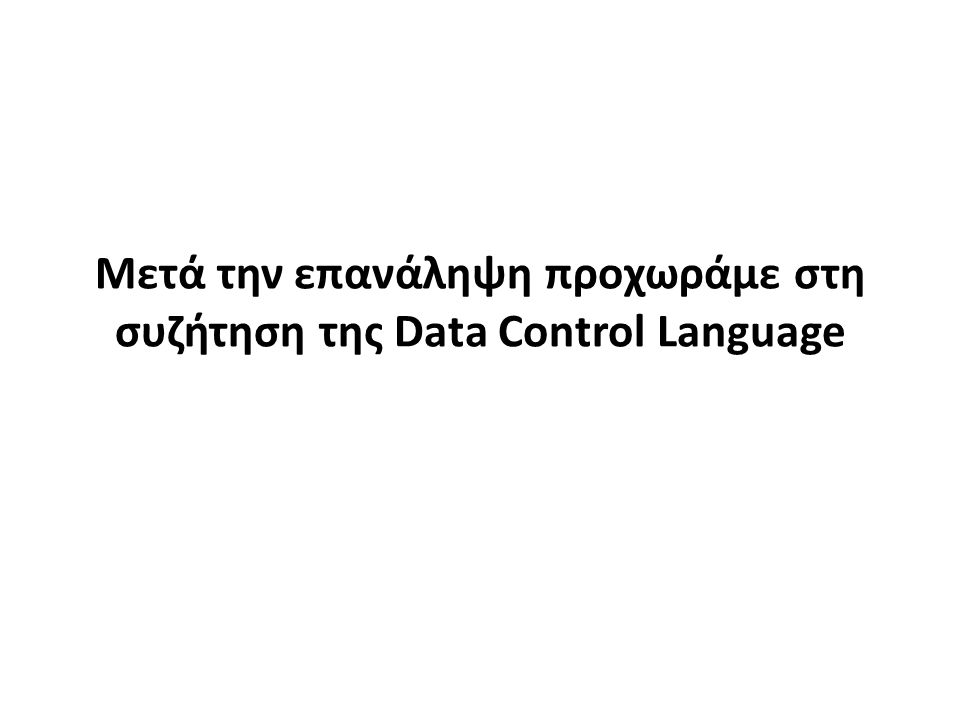 Μετά την επανάληψη προχωράμε στη συζήτηση της Data Control Language