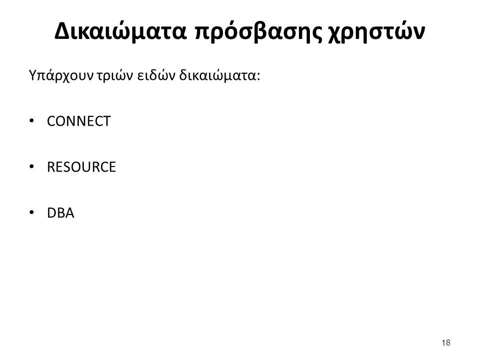 Δικαιώματα πρόσβασης χρηστών Υπάρχουν τριών ειδών δικαιώματα: CONNECT RESOURCE DBA 18