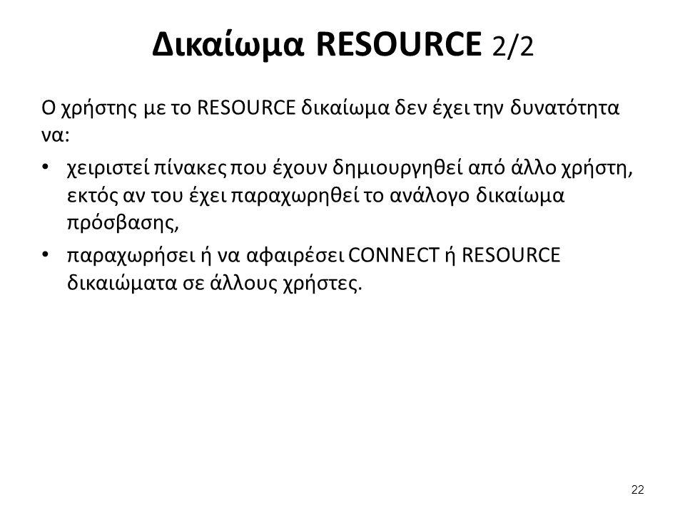 Δικαίωμα RESOURCE 2/2 Ο χρήστης με το RESOURCE δικαίωμα δεν έχει την δυνατότητα να: χειριστεί πίνακες που έχουν δημιουργηθεί από άλλο χρήστη, εκτός αν του έχει παραχωρηθεί το ανάλογο δικαίωμα πρόσβασης, παραχωρήσει ή να αφαιρέσει CONNECT ή RESOURCE δικαιώματα σε άλλους χρήστες.