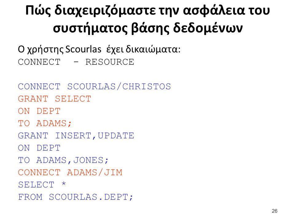 Πώς διαχειριζόμαστε την ασφάλεια του συστήματος βάσης δεδομένων Ο χρήστης Scourlas έχει δικαιώματα: CONNECT - RESOURCE CONNECT SCOURLAS/CHRISTOS GRANT SELECT ON DEPT TO ADAMS; GRANT INSERT,UPDATE ON DEPT TO ADAMS,JONES; CONNECT ADAMS/JIM SELECT * FROM SCOURLAS.DEPT; 26